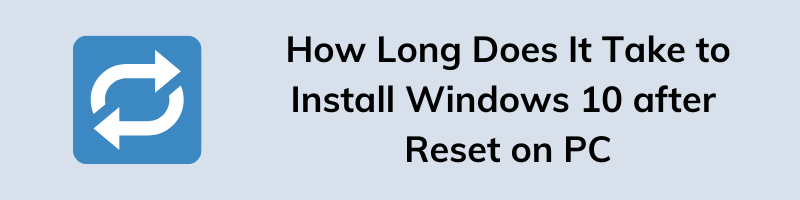 How Long Does It Take to Install Windows 10 after Reset on PC