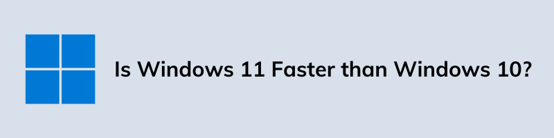 Is Windows 11 Faster than Windows 10